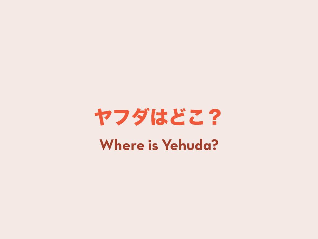 ϠϑμͲ͜ʁ Where is Yehuda?