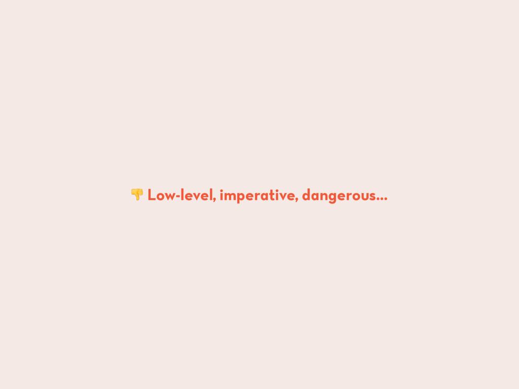 Low-level, imperative, dangerous…