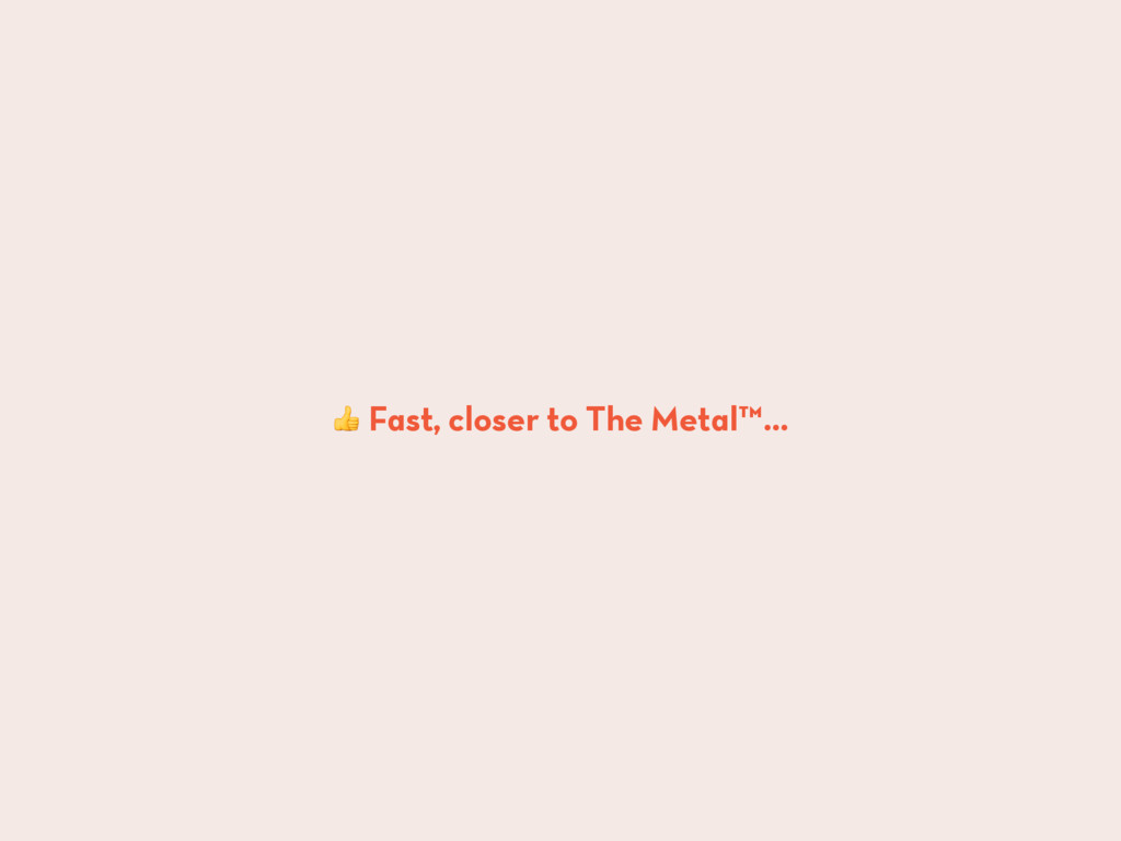 Fast, closer to The Metal™…