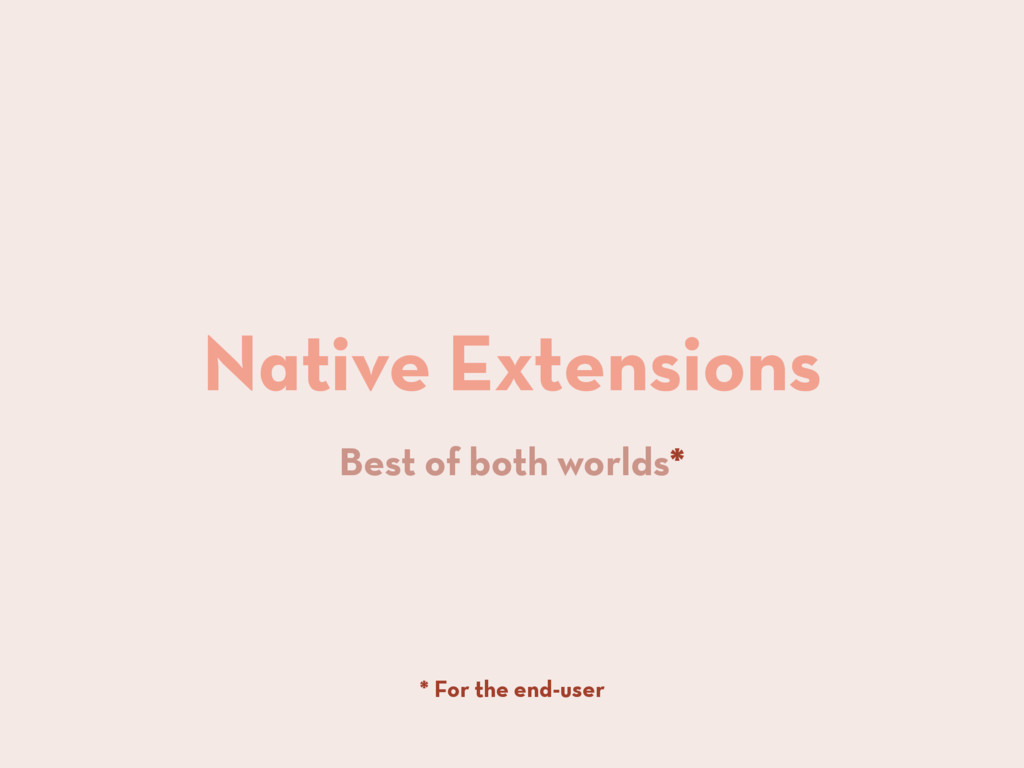 Native Extensions Best of both worlds* * For th...