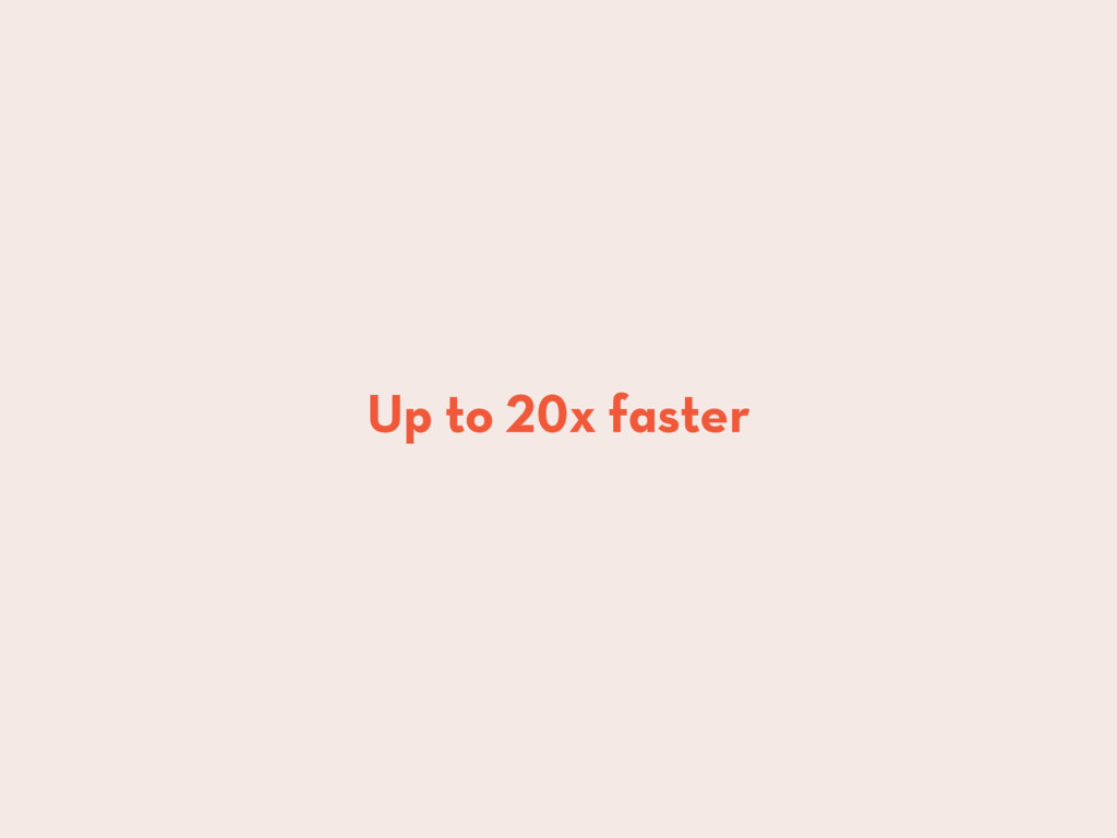 Up to 20x faster