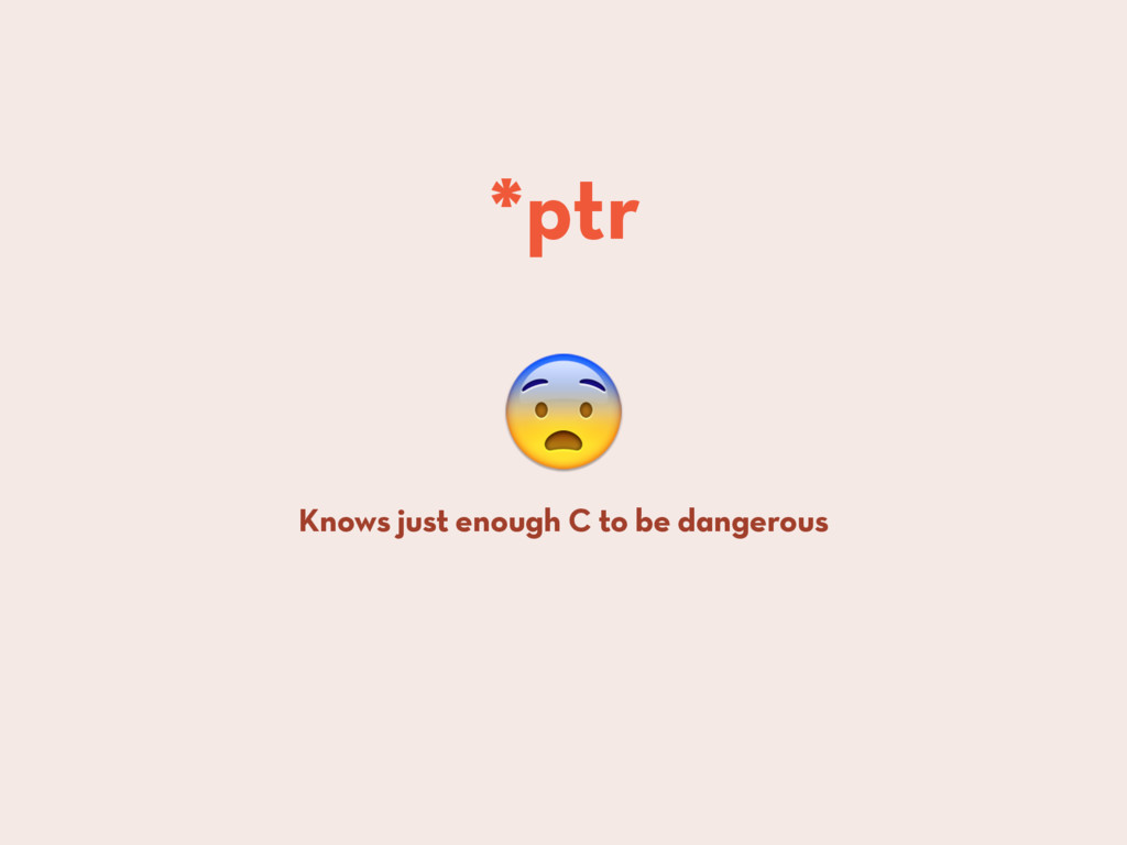 Knows just enough C to be dangerous *ptr