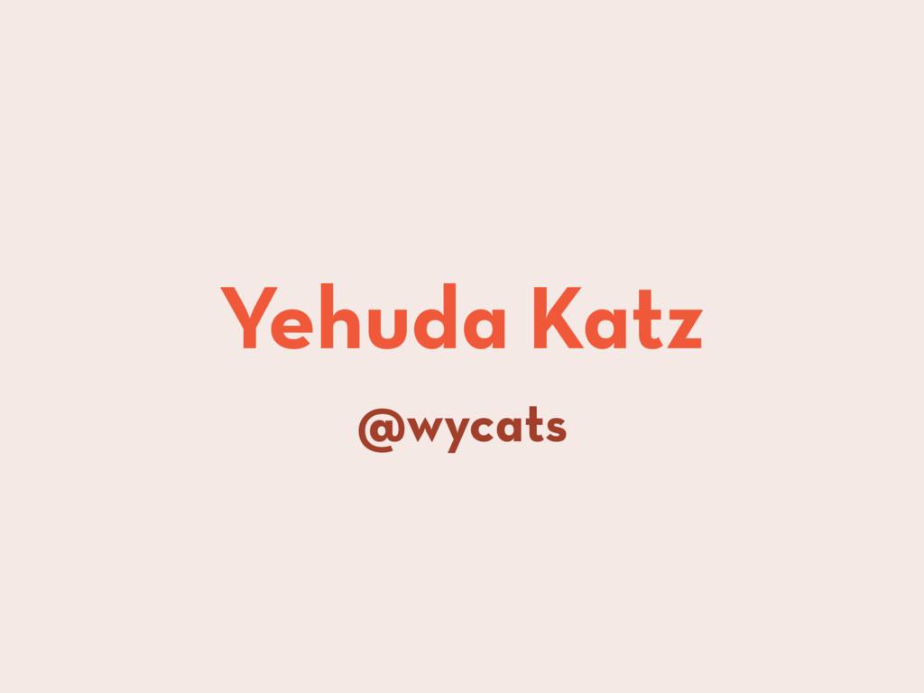Yehuda Katz @wycats