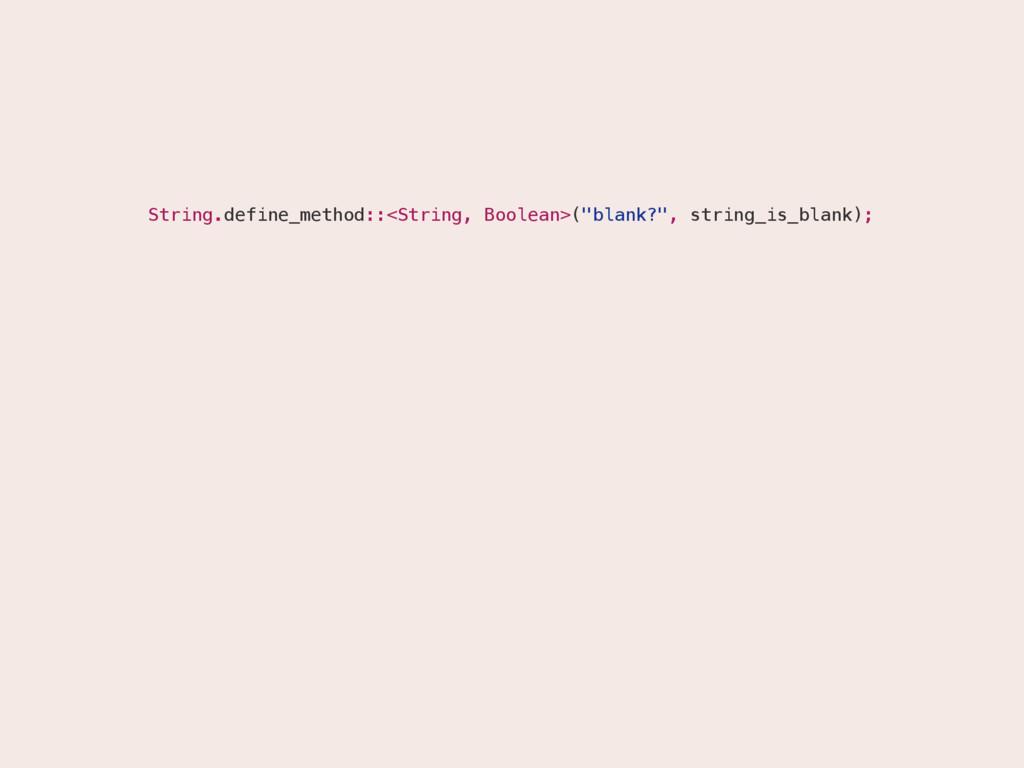"String.define_method::<String, Boolean>(""blank?..."