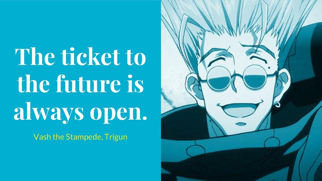 The ticket to the future is always open. Vash t...