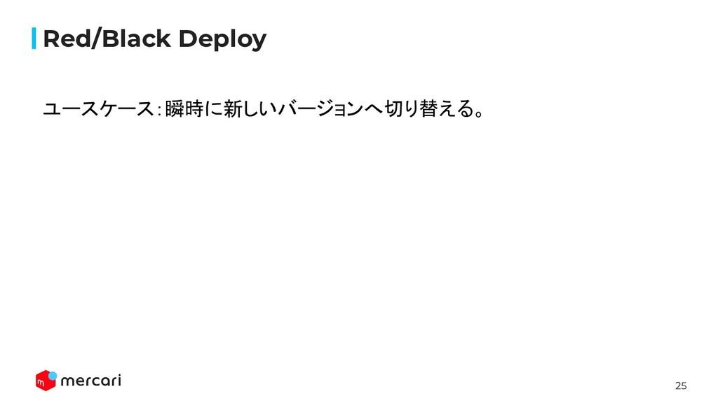 25 Red/Black Deploy ユースケース:瞬時に新しいバージョンへ切り替える。