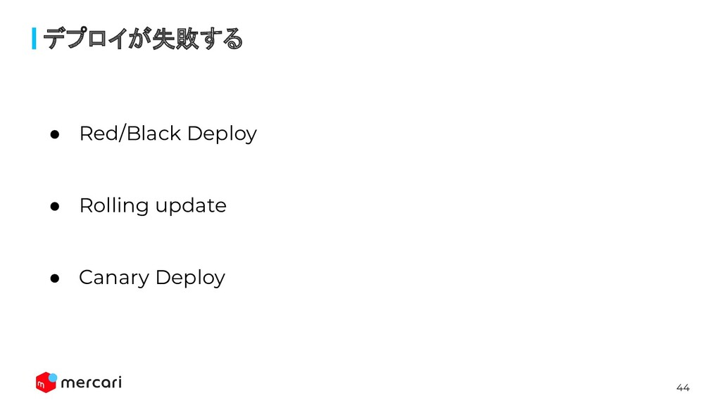 44 デプロイが失敗する ● Red/Black Deploy ● Rolling updat...