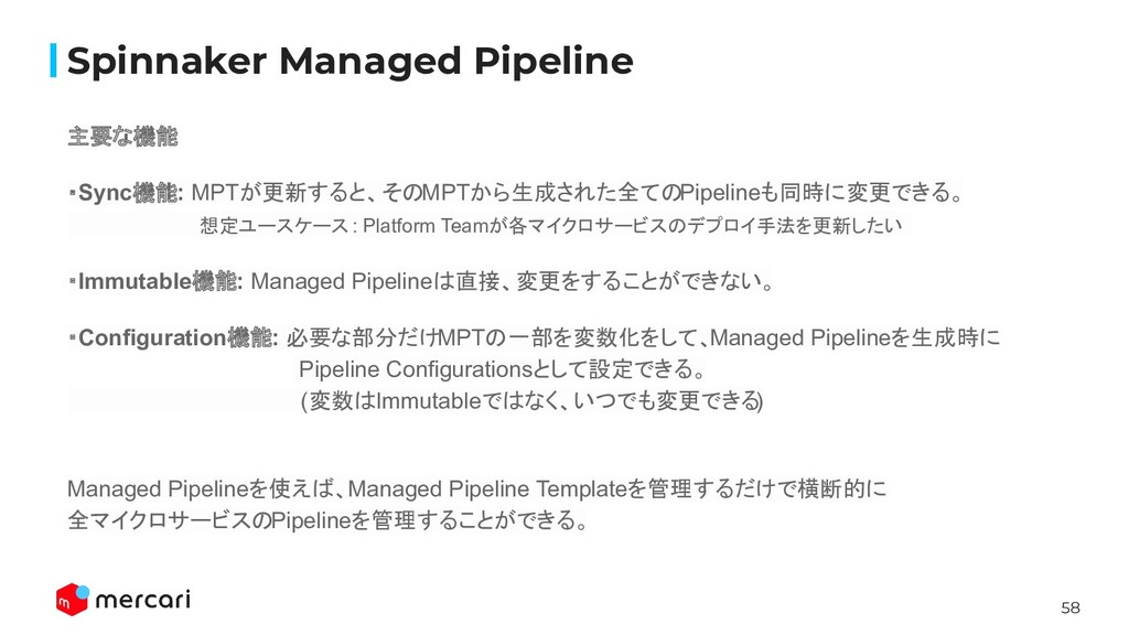 58 Spinnaker Managed Pipeline 主要な機能 ・Sync機能: MP...