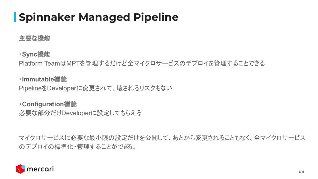 68 Spinnaker Managed Pipeline 主要な機能 ・Sync機能 Pla...