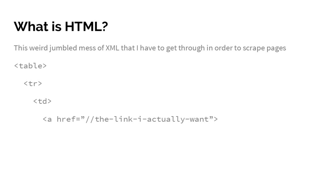 What is HTML? This weird jumbled mess of XML th...