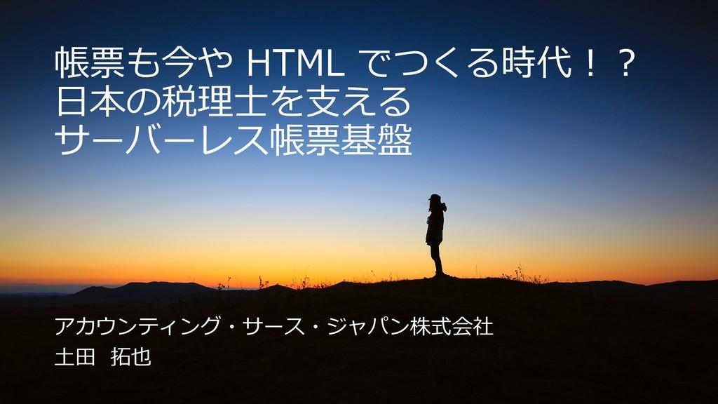 帳票も今や HTML でつくる時代︕︖ ⽇本の税理⼠を⽀える サーバーレス帳票基盤 アカウンテ...