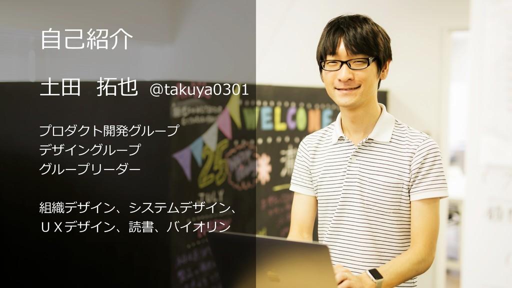 ⾃⼰紹介 ⼟⽥ 拓也 @takuya0301 プロダクト開発グループ デザイングループ グルー...