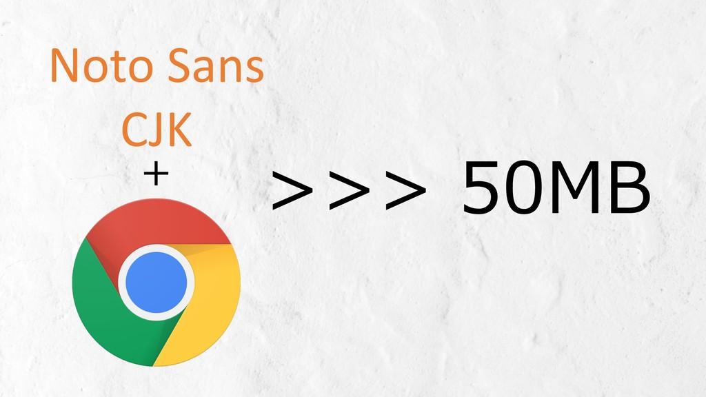 >>> 50MB + Noto Sans CJK
