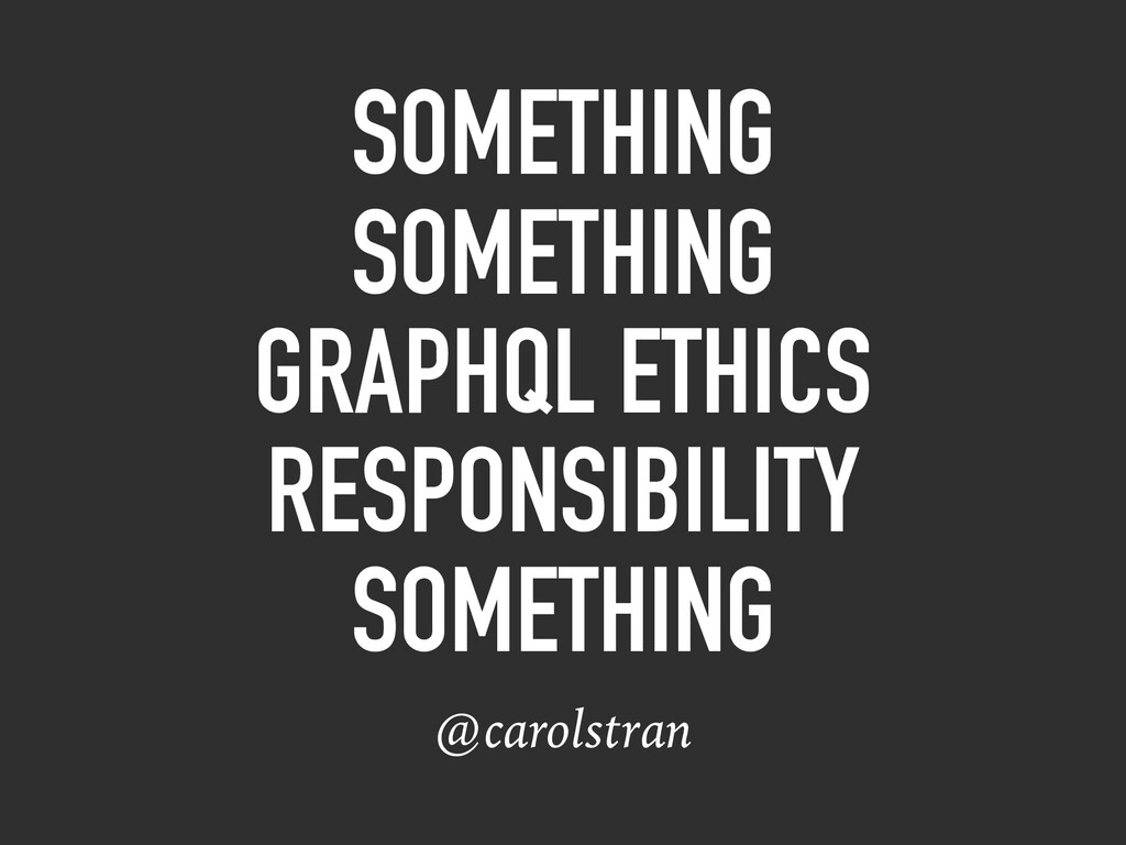 SOMETHING SOMETHING GRAPHQL ETHICS RESPONSIBILI...