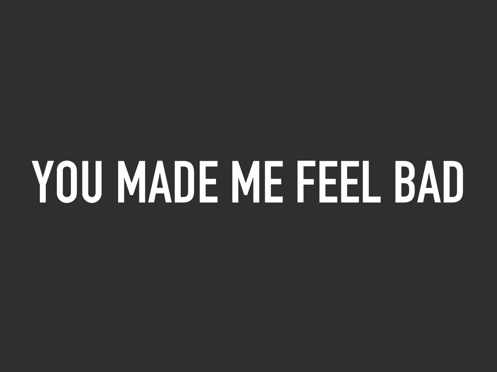 YOU MADE ME FEEL BAD