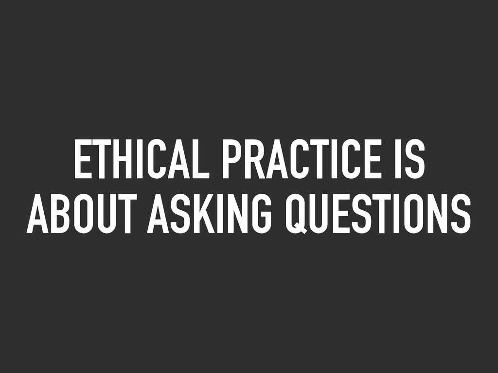 ETHICAL PRACTICE IS ABOUT ASKING QUESTIONS