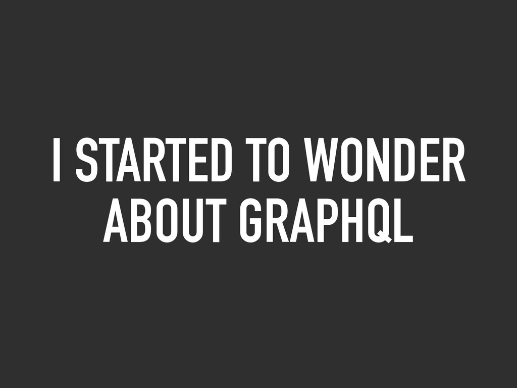 I STARTED TO WONDER ABOUT GRAPHQL