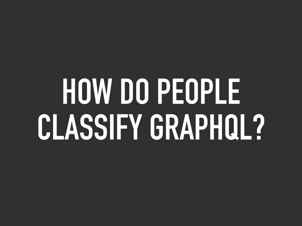 HOW DO PEOPLE CLASSIFY GRAPHQL?