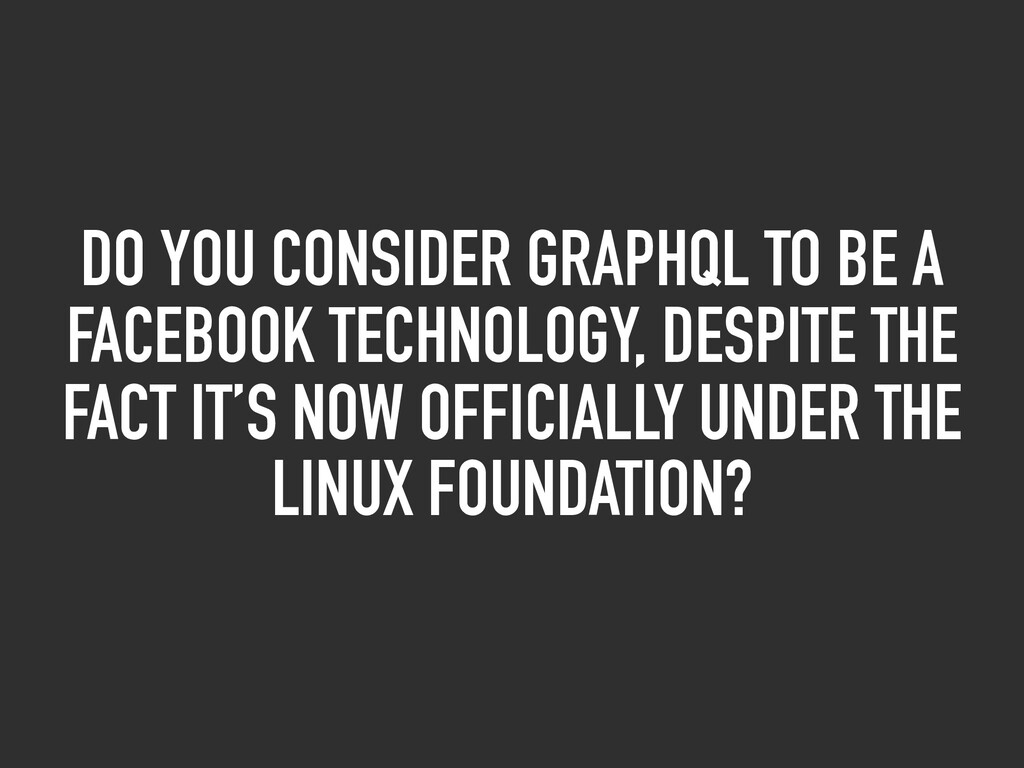 DO YOU CONSIDER GRAPHQL TO BE A FACEBOOK TECHNO...