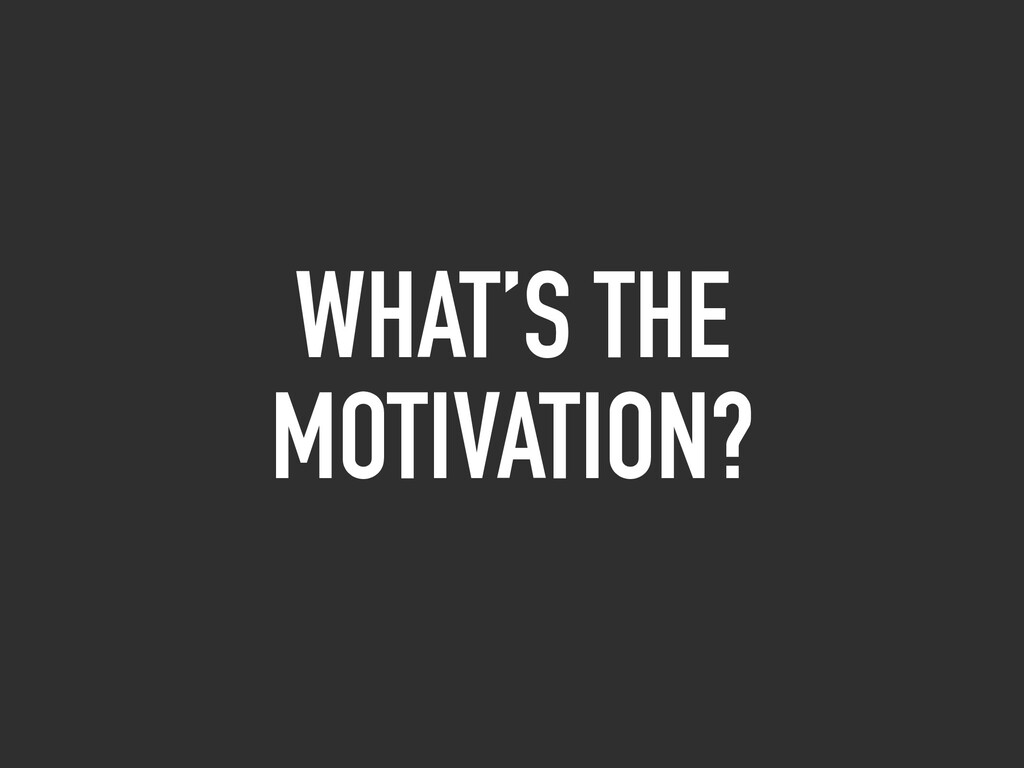 WHAT'S THE MOTIVATION?
