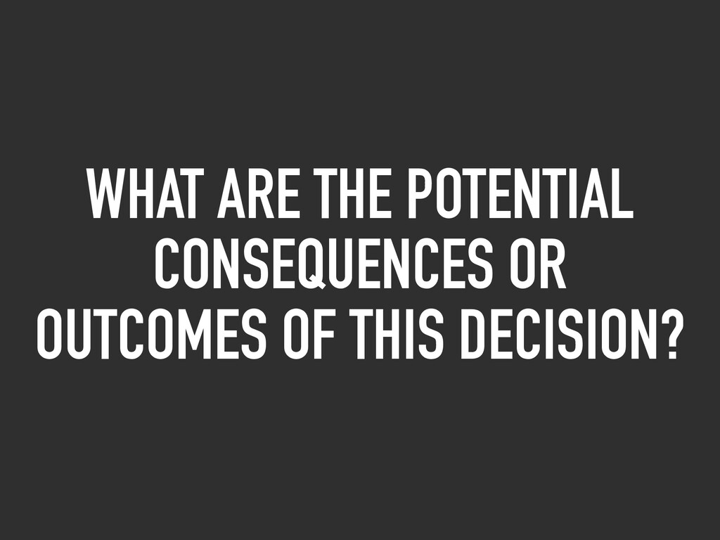 WHAT ARE THE POTENTIAL CONSEQUENCES OR OUTCOMES...