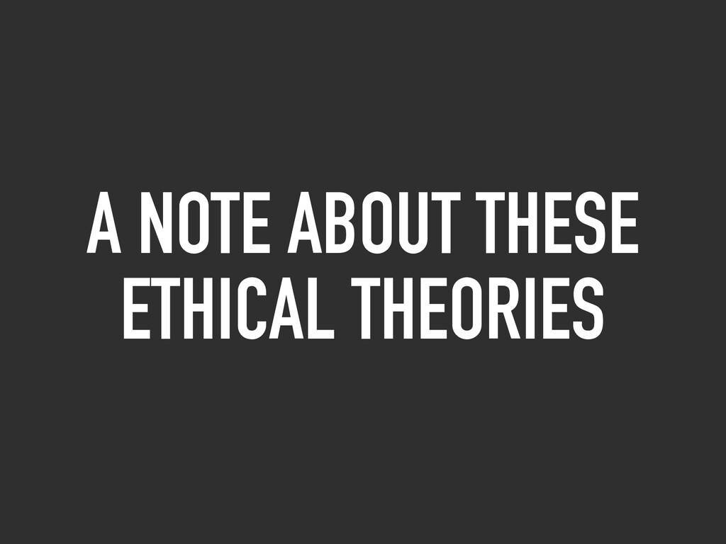 A NOTE ABOUT THESE ETHICAL THEORIES