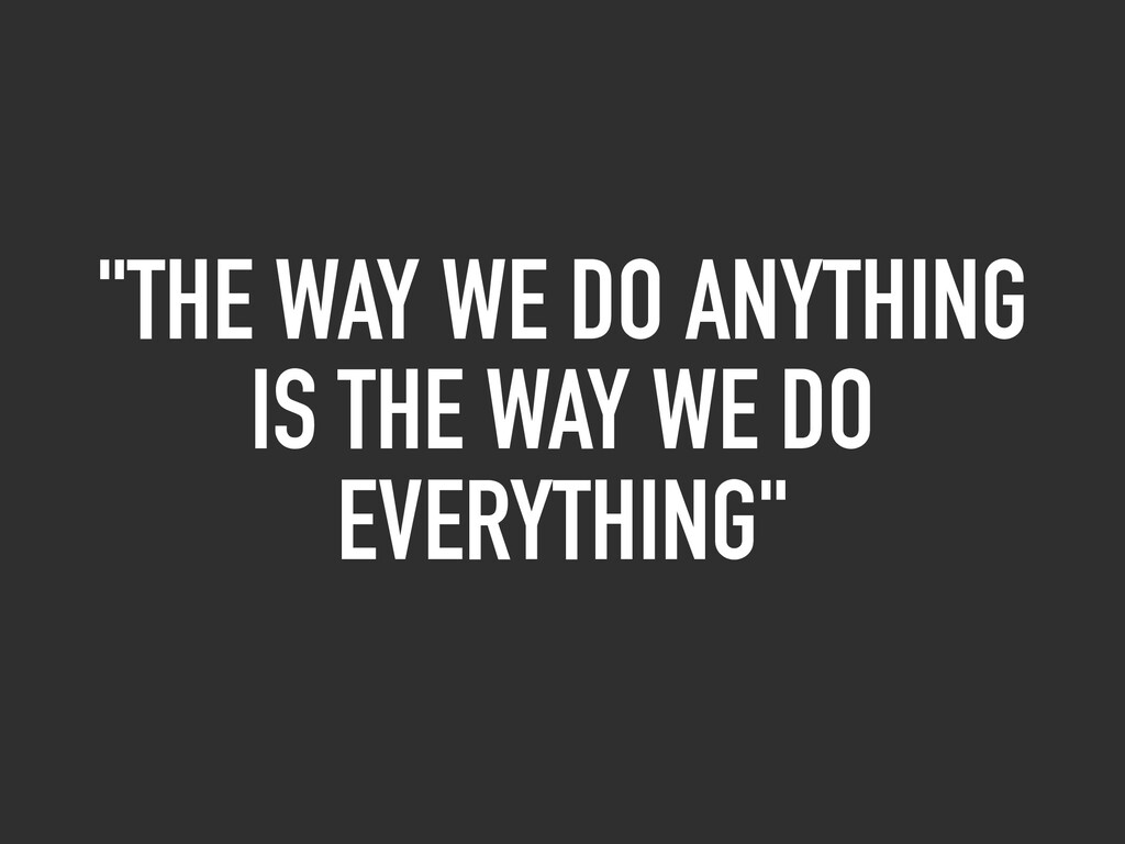 """THE WAY WE DO ANYTHING IS THE WAY WE DO EVERYT..."