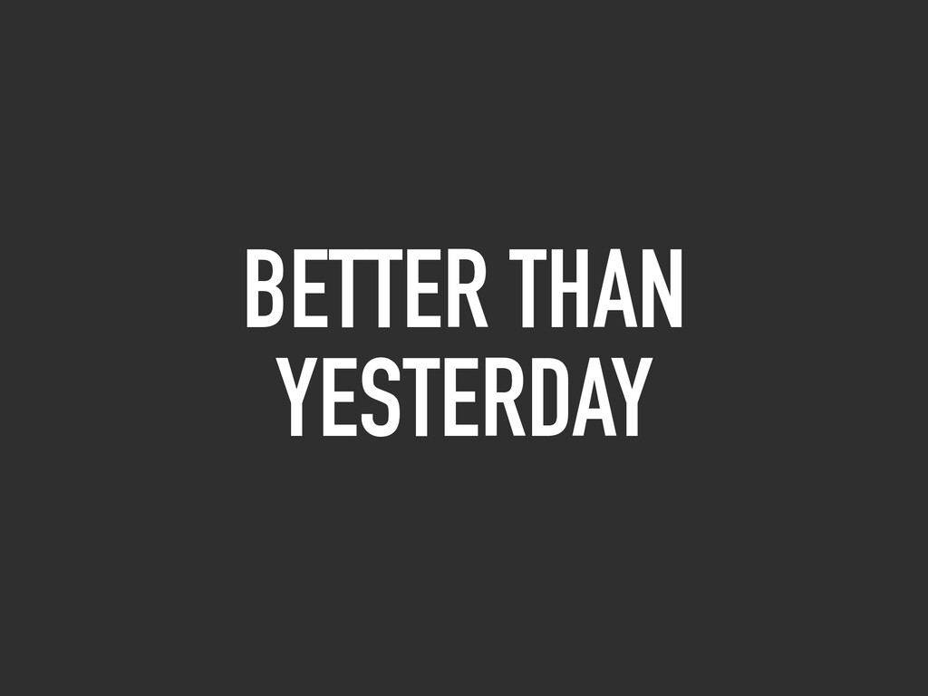 BETTER THAN YESTERDAY
