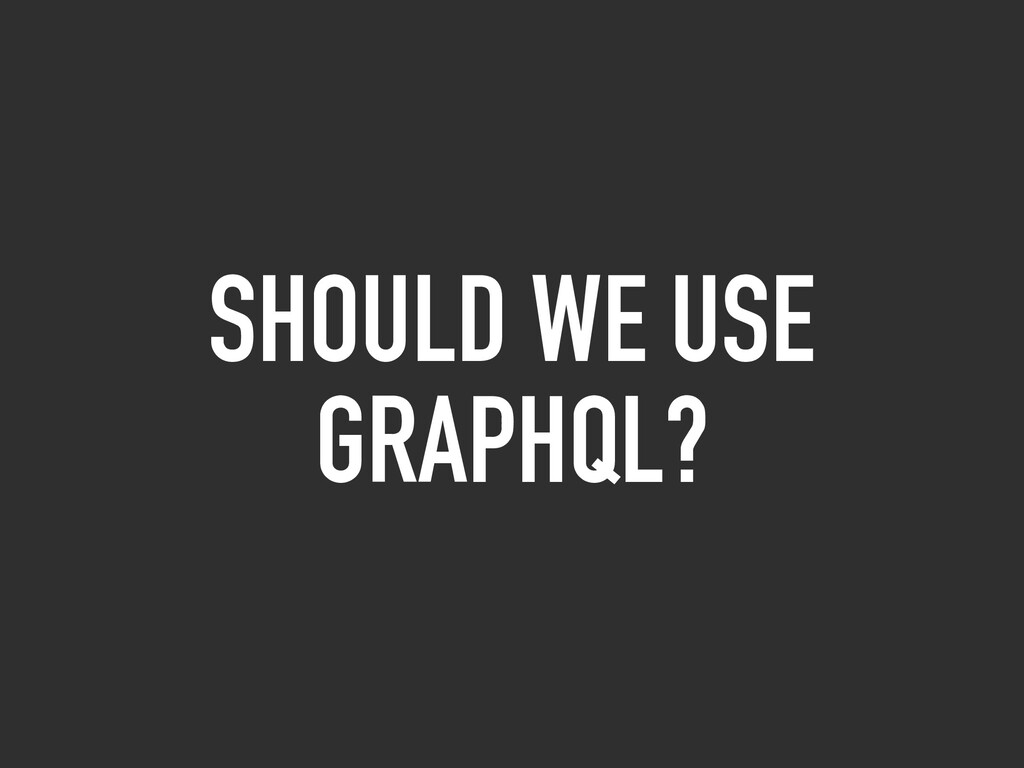 SHOULD WE USE GRAPHQL?