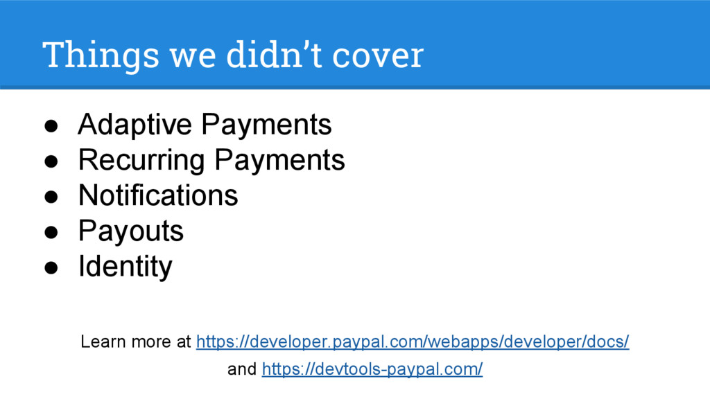Things we didn't cover ● Adaptive Payments ● Re...