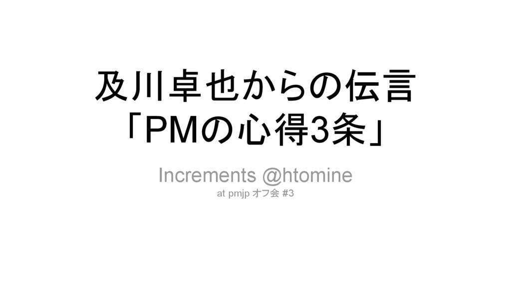 及川卓也からの伝言 「PMの心得3条」 Increments @htomine at pmjp...