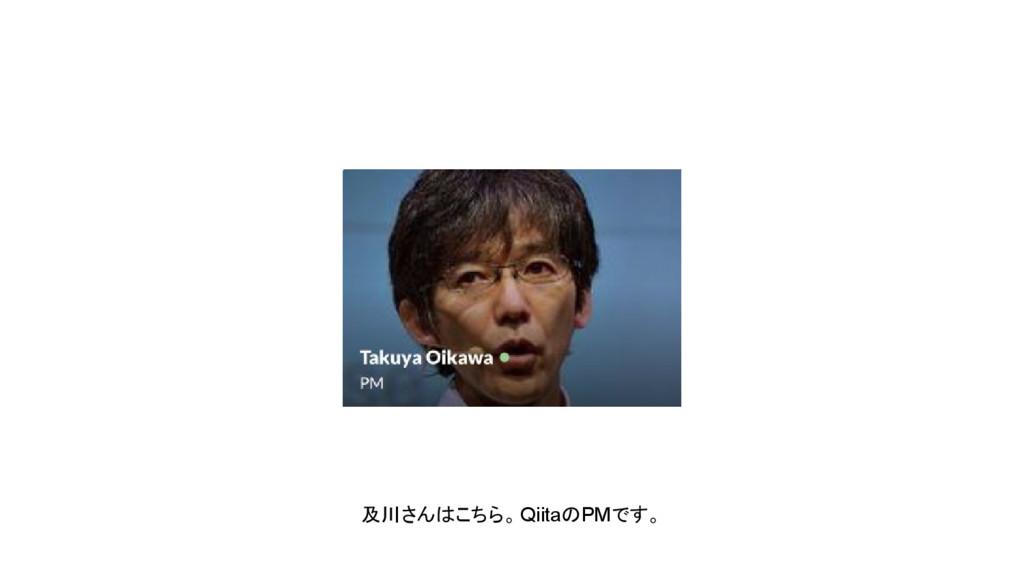 及川さんはこちら。QiitaのPMです。