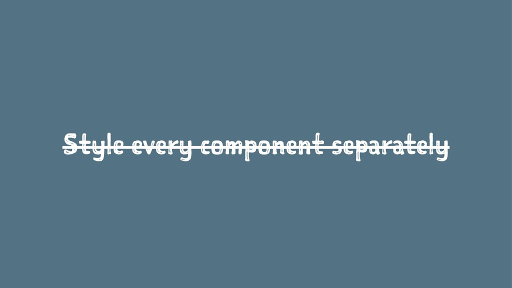 Style every component separately
