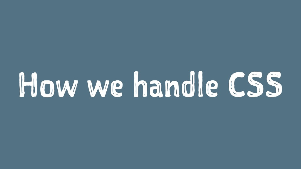 How we handle CSS
