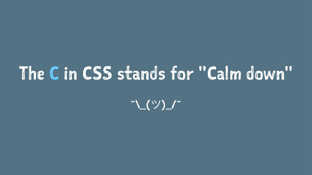 "The C in CSS stands for ""Calm down"" ¯\_(ϑ)_/¯"