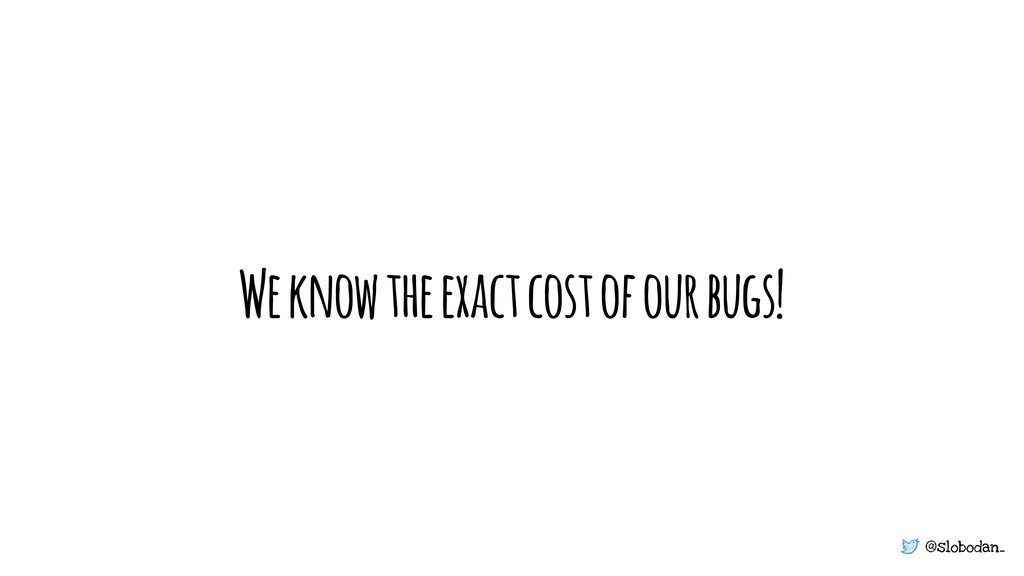 @slobodan_ We know the exact cost of our bugs!