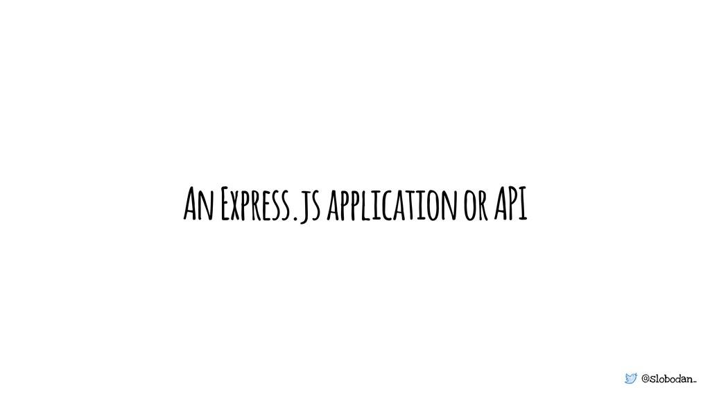 @slobodan_ An Express.js application or API