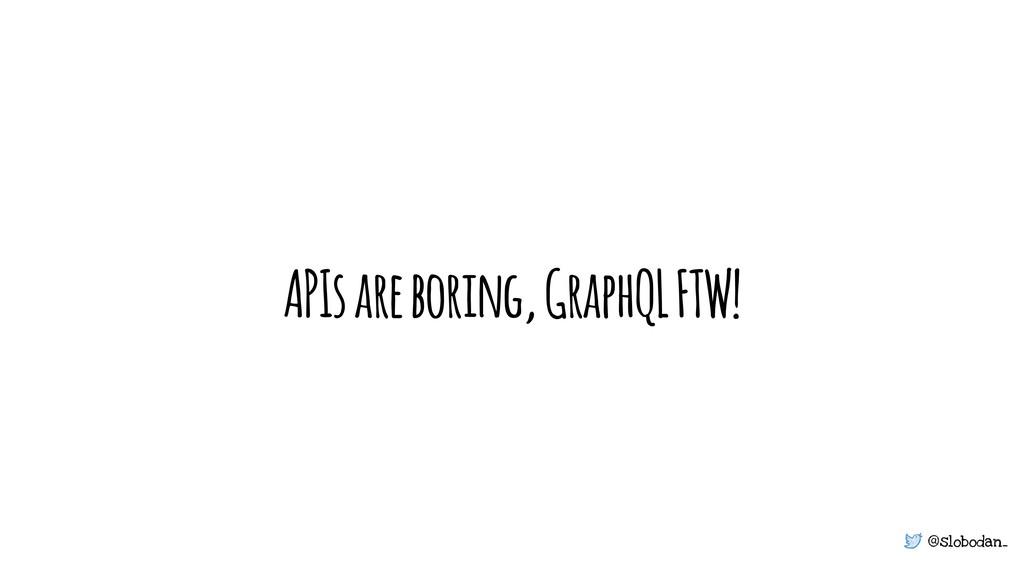 @slobodan_ APIs are boring, GraphQL FTW!