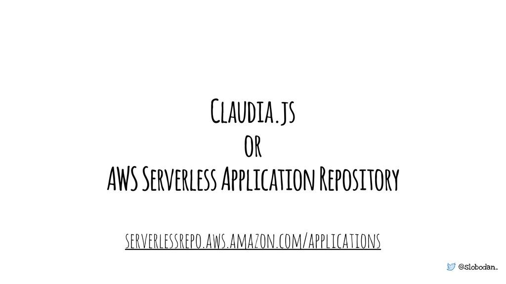 @slobodan_ Claudia.js or AWS Serverless Applica...