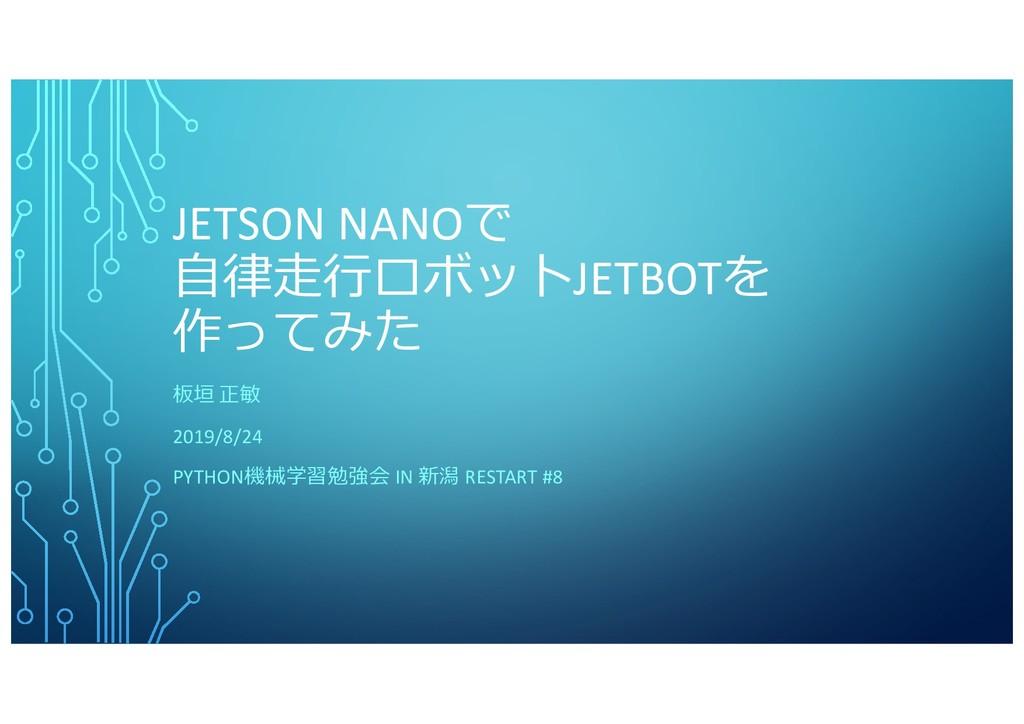 JETSON NANOで ⾃律⾛⾏ロボットJETBOTを 作ってみた 板垣 正敏 2019/8...