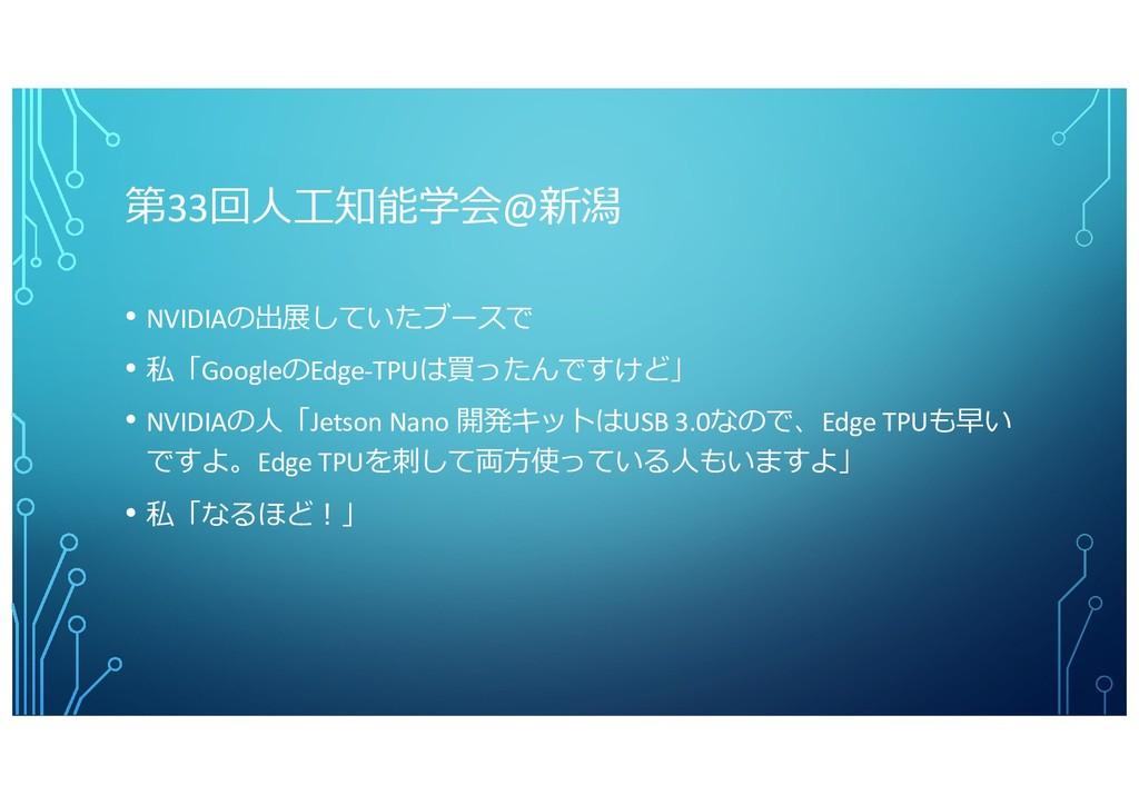 第33回⼈⼯知能学会@新潟 • NVIDIAの出展していたブースで • 私「GoogleのEd...
