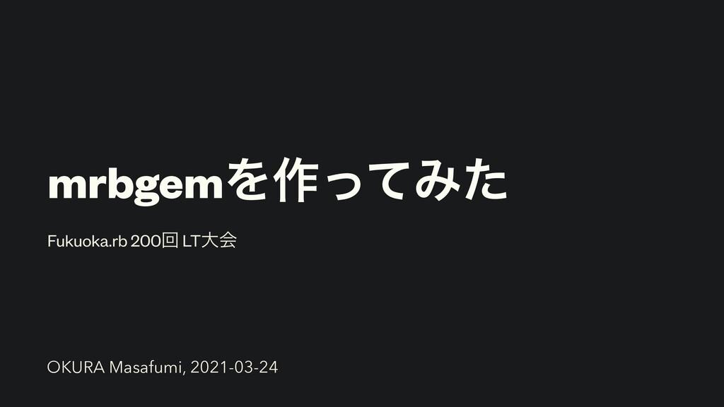 mrbgemΛ࡞ͬͯΈͨ Fukuoka.rb 200ճ LTେձ OKURA Masafum...