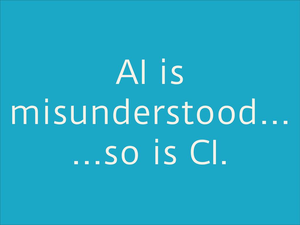 AI is misunderstood… …so is CI.