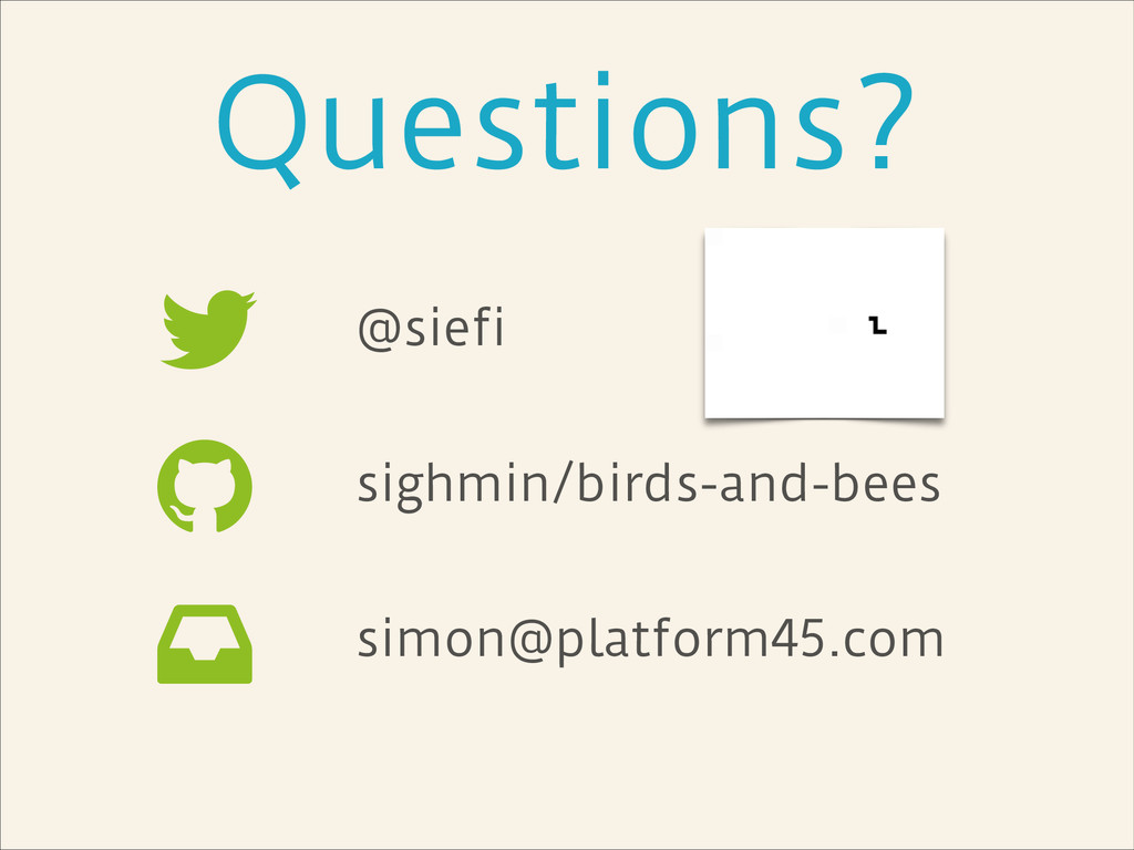 Questions? @siefi ! sighmin/birds-and-bees ! si...