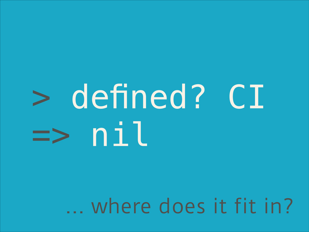 > defined? CI => nil … where does it fit in?