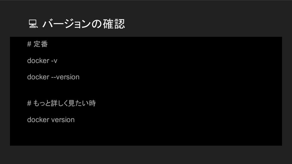 バージョンの確認 # 定番 docker -v docker --version # もっと...