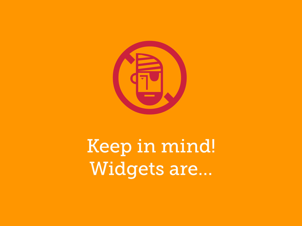 Keep in mind! Widgets are… !