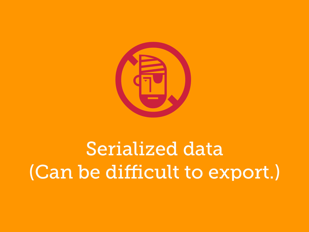 Serialized data (Can be difficult to export.) !