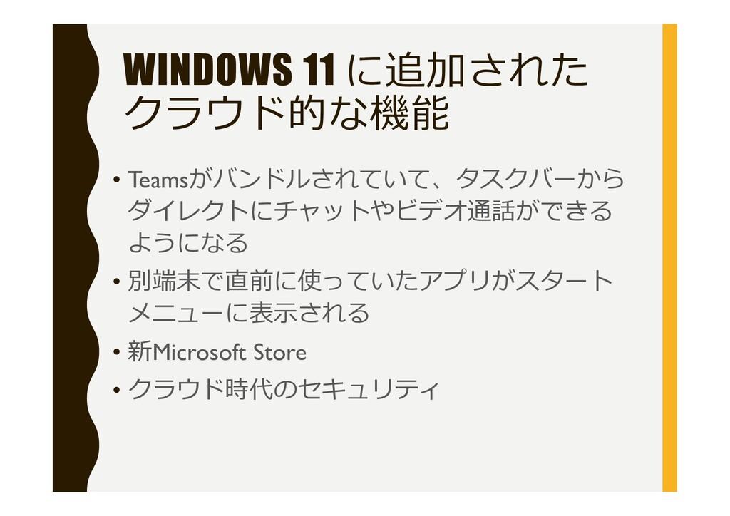 WINDOWS 11 に追加された クラウド的な機能 • Teamsがバンドルされていて、タス...
