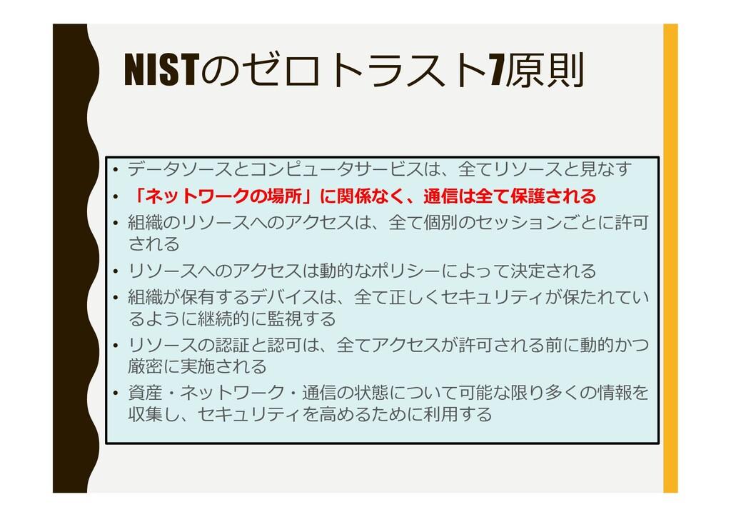 NISTのゼロトラスト7原則 データソースとコンピュータサービスは、全てリソースと見なす • ...